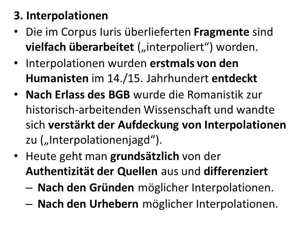 3. Interpolationen Die im Corpus Iuris überlieferten Fragmente sind vielfach überarbeitet (interpoliert) worden. Interpolationen wurden erstmals von d