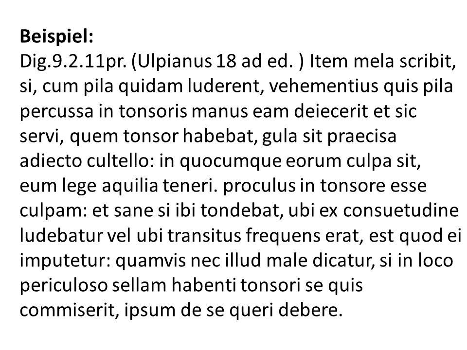 Beispiel: Dig.9.2.11pr. (Ulpianus 18 ad ed. ) Item mela scribit, si, cum pila quidam luderent, vehementius quis pila percussa in tonsoris manus eam de