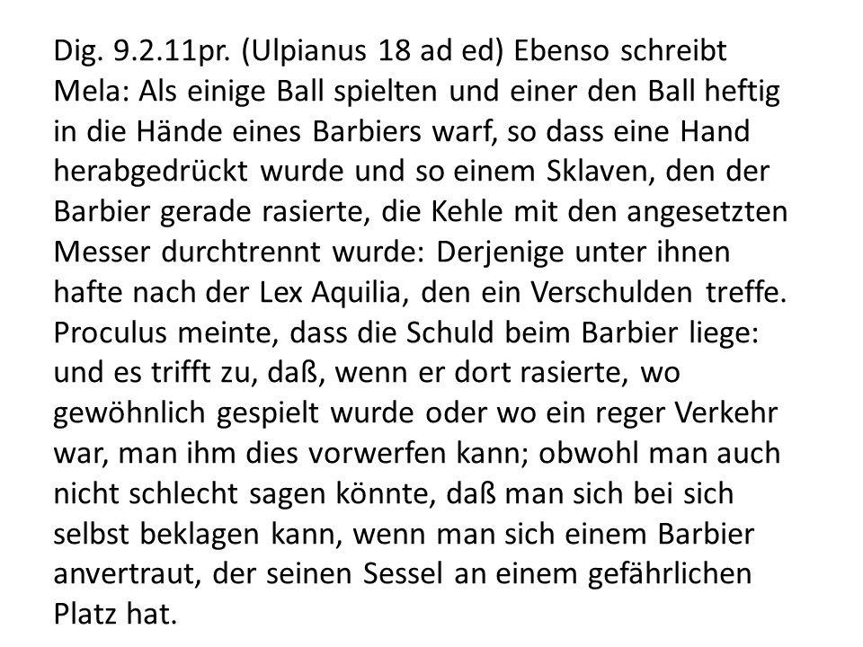 Dig. 9.2.11pr. (Ulpianus 18 ad ed) Ebenso schreibt Mela: Als einige Ball spielten und einer den Ball heftig in die Hände eines Barbiers warf, so dass