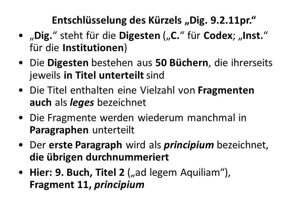 Entschlüsselung des Kürzels Dig. 9.2.11pr. Dig. steht für die Digesten (C. für Codex; Inst. für die Institutionen) Die Digesten bestehen aus 50 Bücher