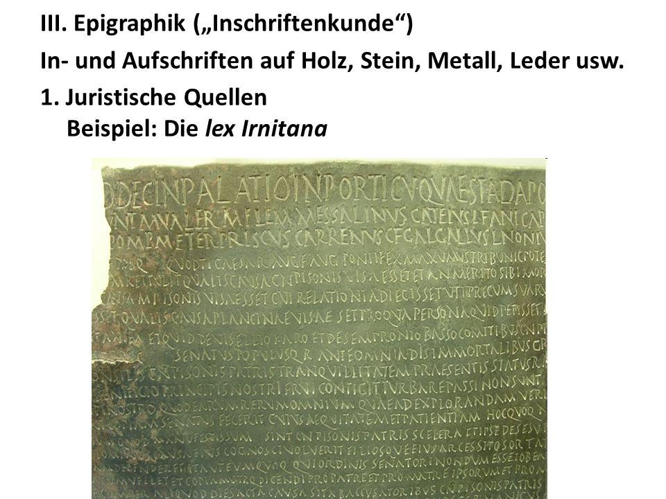 III. Epigraphik (Inschriftenkunde) In- und Aufschriften auf Holz, Stein, Metall, Leder usw. 1. Juristische Quellen Beispiel: Die lex Irnitana