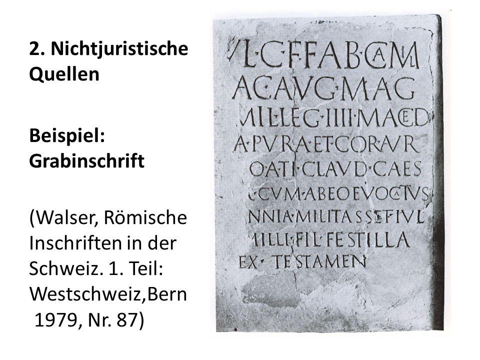 2. Nichtjuristische Quellen Beispiel: Grabinschrift (Walser, Römische Inschriften in der Schweiz. 1. Teil: Westschweiz,Bern 1979, Nr. 87)