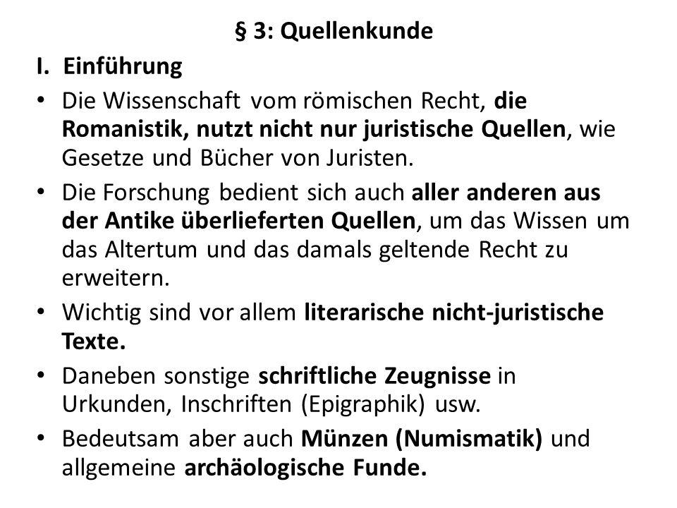 § 3: Quellenkunde I.Einführung Die Wissenschaft vom römischen Recht, die Romanistik, nutzt nicht nur juristische Quellen, wie Gesetze und Bücher von J