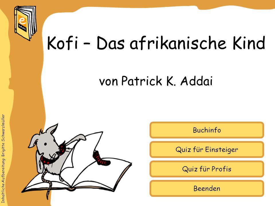 Inhaltliche Aufbereitung: Brigitte Schwarzlmüller Quiz für Einsteiger Quiz für Profis Buchinfo von Patrick K. Addai Kofi – Das afrikanische Kind Beend