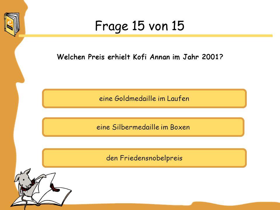 eine Goldmedaille im Laufen eine Silbermedaille im Boxen den Friedensnobelpreis Frage 15 von 15 Welchen Preis erhielt Kofi Annan im Jahr 2001?