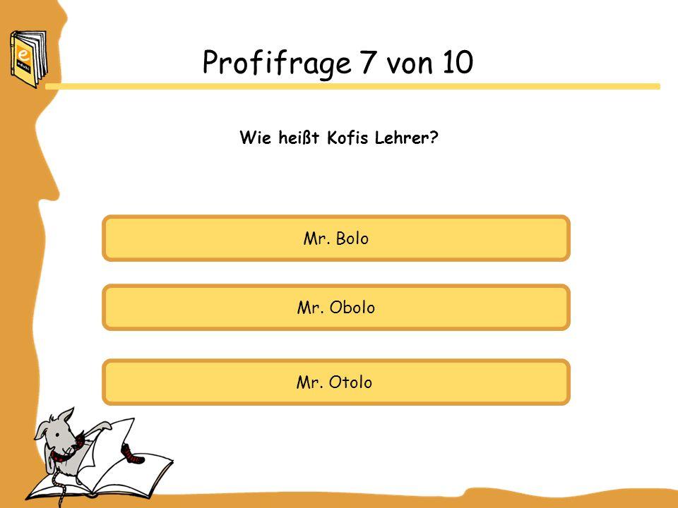 Mr. Bolo Mr. Obolo Mr. Otolo Profifrage 7 von 10 Wie heißt Kofis Lehrer?