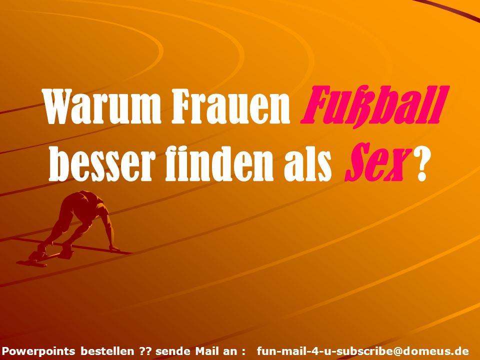 Powerpoints bestellen ?? sende Mail an : fun-mail-4-u-subscribe@domeus.de Warum Frauen Fußball besser finden als Sex ?