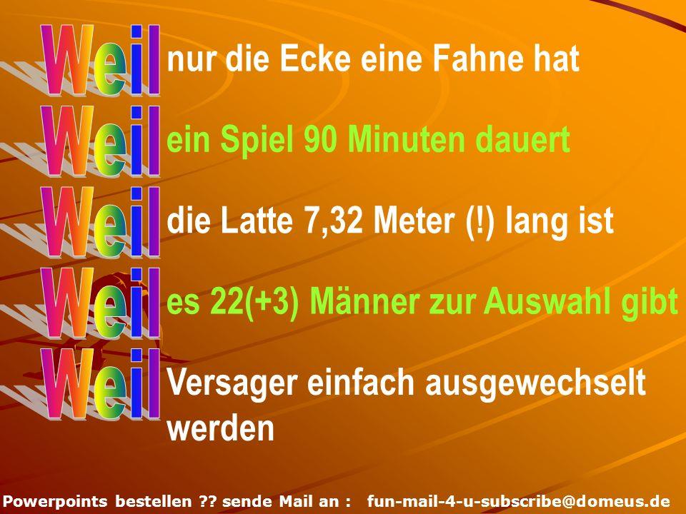 Powerpoints bestellen ?? sende Mail an : fun-mail-4-u-subscribe@domeus.de nur die Ecke eine Fahne hat ein Spiel 90 Minuten dauert die Latte 7,32 Meter