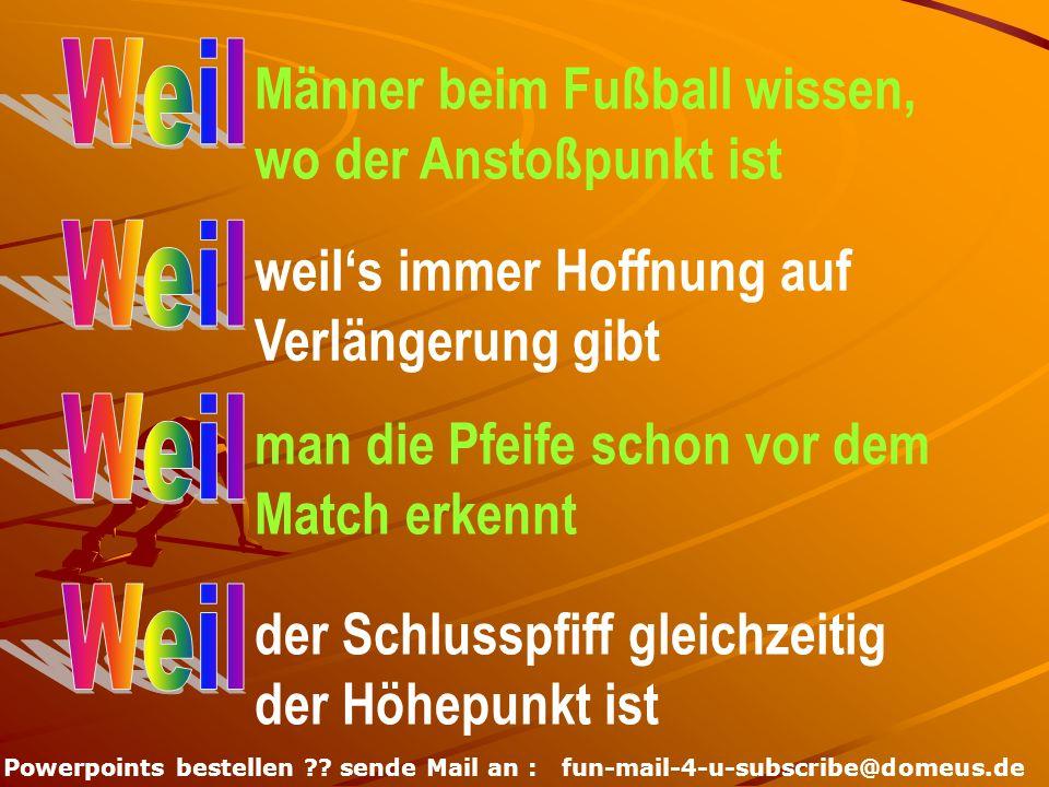 Powerpoints bestellen ?? sende Mail an : fun-mail-4-u-subscribe@domeus.de Männer beim Fußball wissen, wo der Anstoßpunkt ist weils immer Hoffnung auf