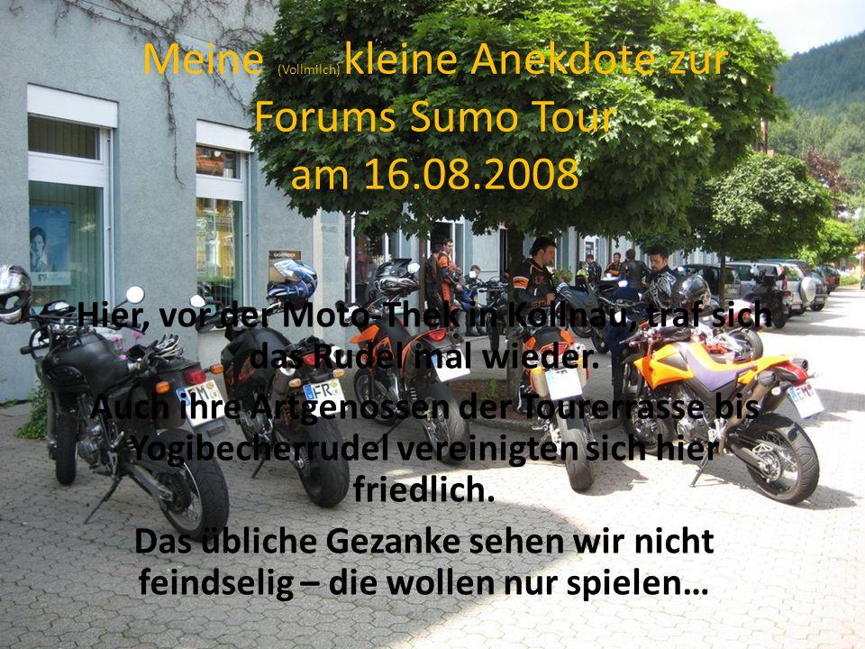 Meine (Vollmilch) kleine Anekdote zur Forums Sumo Tour am 16.08.2008 Hier, vor der Moto-Thek in Kollnau, traf sich das Rudel mal wieder.