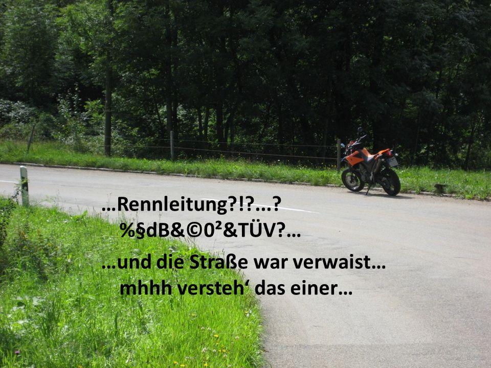 …Rennleitung ! ... %§dB&©0²&TÜV … …und die Straße war verwaist… mhhh versteh das einer…