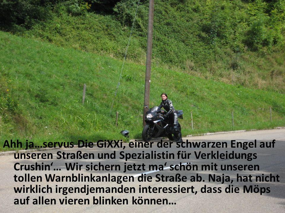 Ahh ja…servus Die GiXXi, einer der schwarzen Engel auf unseren Straßen und Spezialistin für Verkleidungs Crushin… Wir sichern jetzt ma schön mit unseren tollen Warnblinkanlagen die Straße ab.