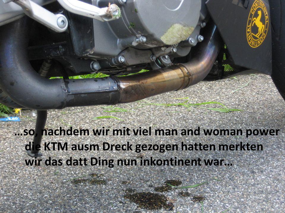 …so, nachdem wir mit viel man and woman power die KTM ausm Dreck gezogen hatten merkten wir das datt Ding nun inkontinent war…