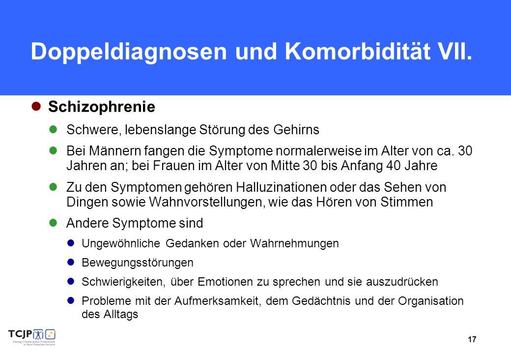 17 Doppeldiagnosen und Komorbidität VII. Schizophrenie Schwere, lebenslange Störung des Gehirns Bei Männern fangen die Symptome normalerweise im Alter