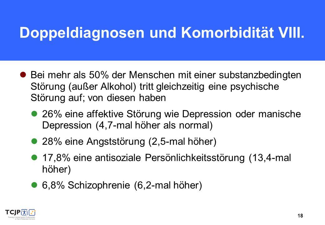 18 Doppeldiagnosen und Komorbidität VIII. Bei mehr als 50% der Menschen mit einer substanzbedingten Störung (außer Alkohol) tritt gleichzeitig eine ps
