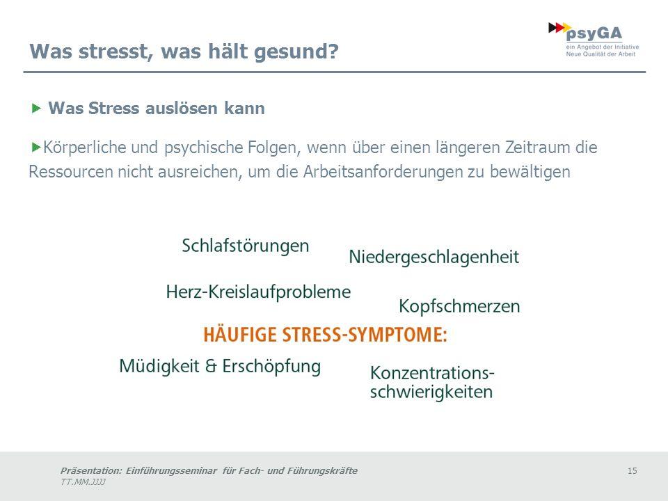 Präsentation: Einführungsseminar für Fach- und Führungskräfte15 TT.MM.JJJJ Was Stress auslösen kann Körperliche und psychische Folgen, wenn über einen längeren Zeitraum die Ressourcen nicht ausreichen, um die Arbeitsanforderungen zu bewältigen Was stresst, was hält gesund?