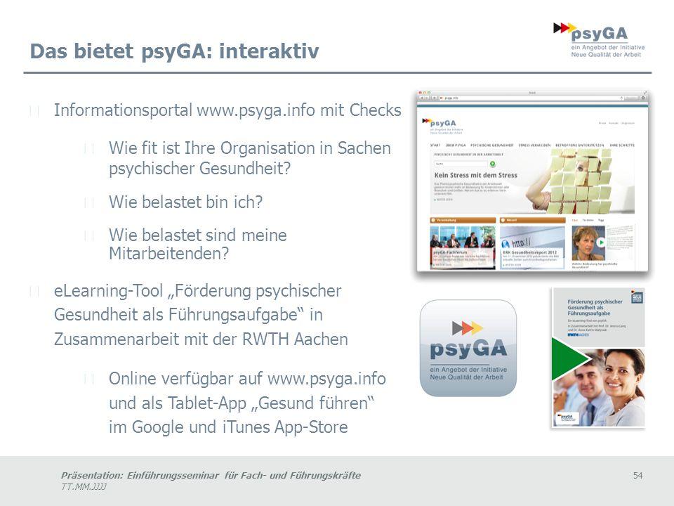 Präsentation: Einführungsseminar für Fach- und Führungskräfte54 TT.MM.JJJJ Das bietet psyGA: interaktiv Informationsportal www.psyga.info mit Checks Wie fit ist Ihre Organisation in Sachen psychischer Gesundheit.