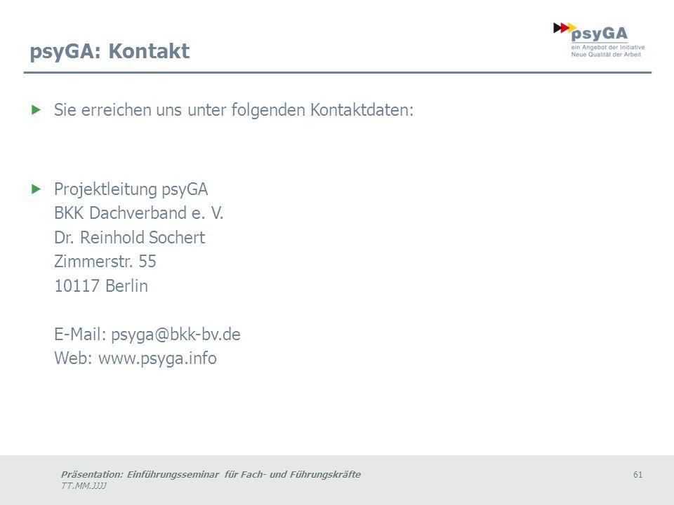 Präsentation: Einführungsseminar für Fach- und Führungskräfte61 TT.MM.JJJJ psyGA: Kontakt Sie erreichen uns unter folgenden Kontaktdaten: Projektleitung psyGA BKK Dachverband e.