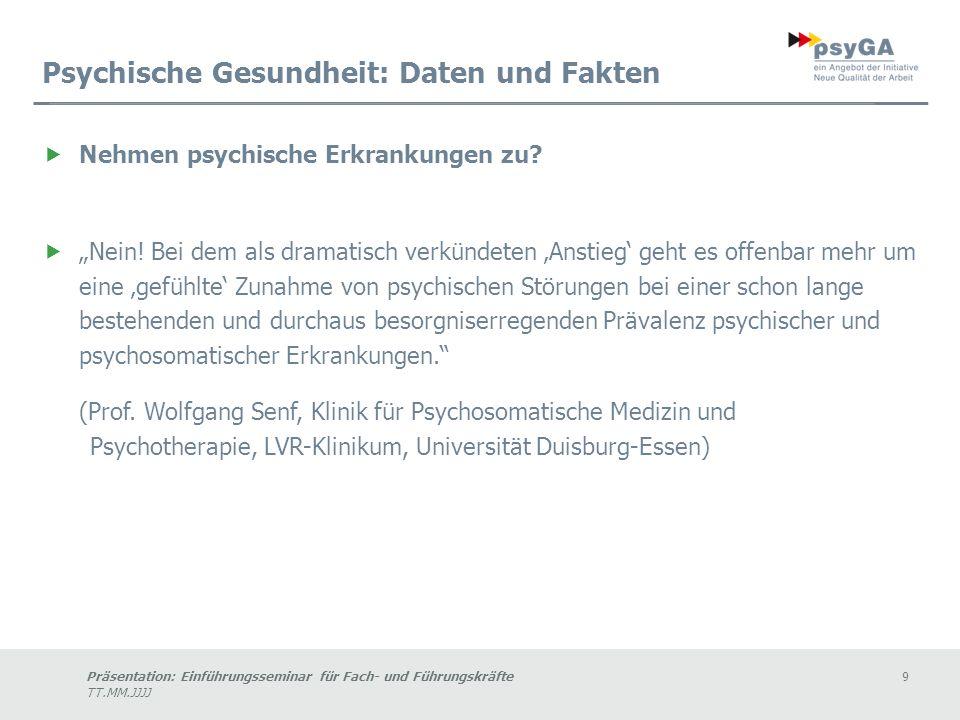 Präsentation: Einführungsseminar für Fach- und Führungskräfte9 TT.MM.JJJJ Psychische Gesundheit: Daten und Fakten Nehmen psychische Erkrankungen zu.