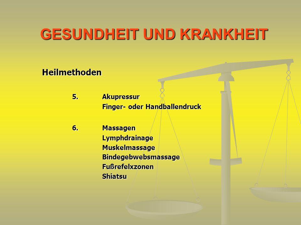 GESUNDHEIT UND KRANKHEIT Heilmethoden 5.Akupressur Finger- oder Handballendruck 6.Massagen LymphdrainageMuskelmassageBindegebwebsmassageFußrefelxzonen