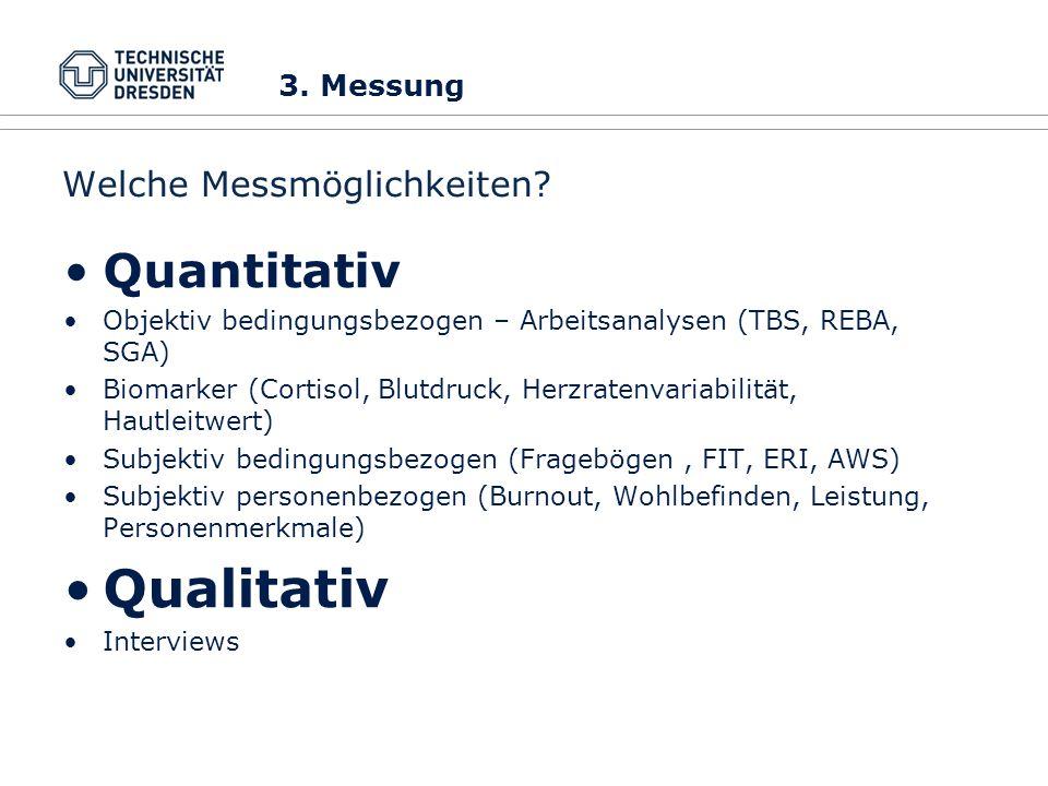 Welche Messmöglichkeiten? Quantitativ Objektiv bedingungsbezogen – Arbeitsanalysen (TBS, REBA, SGA) Biomarker (Cortisol, Blutdruck, Herzratenvariabili
