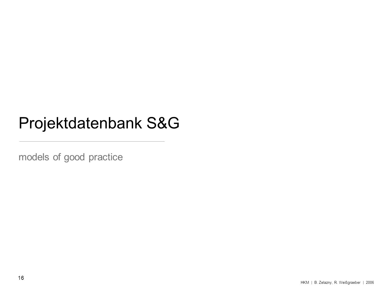 Projektdatenbank S&G models of good practice HKM | B. Zelazny, R. Weißgraeber | 2006 16