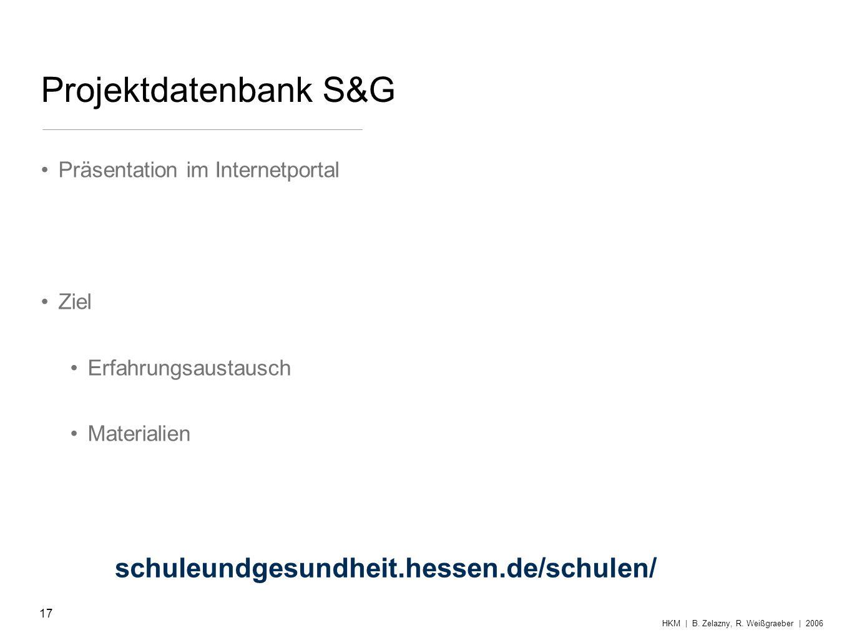 Projektdatenbank S&G Präsentation im Internetportal Ziel Erfahrungsaustausch Materialien 17 HKM | B. Zelazny, R. Weißgraeber | 2006 schuleundgesundhei