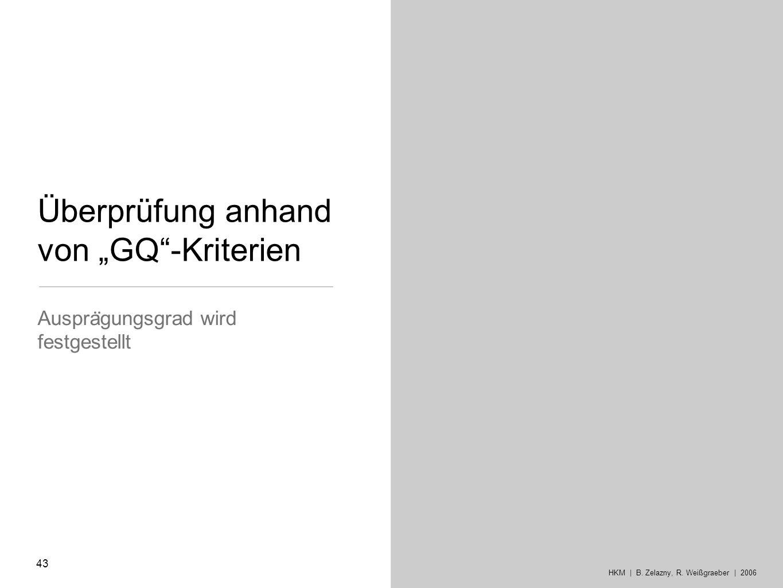 Überprüfung anhand von GQ-Kriterien Auspra ̈ gungsgrad wird festgestellt 43 HKM | B. Zelazny, R. Weißgraeber | 2006