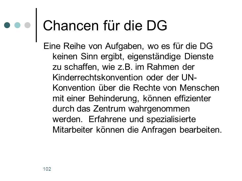 102 Chancen für die DG Eine Reihe von Aufgaben, wo es für die DG keinen Sinn ergibt, eigenständige Dienste zu schaffen, wie z.B.