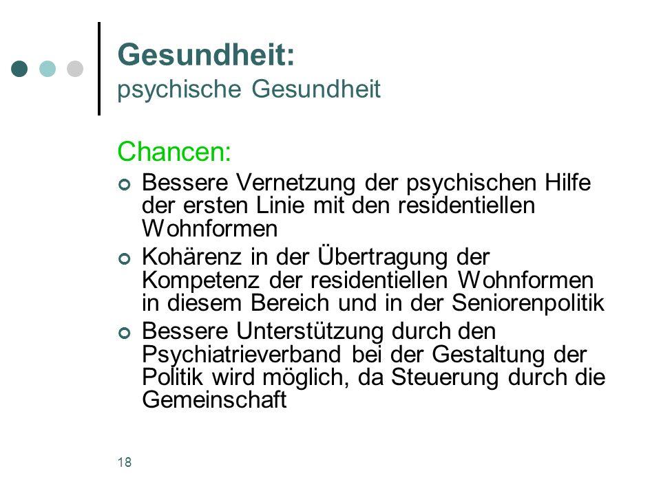 18 Gesundheit: psychische Gesundheit Chancen: Bessere Vernetzung der psychischen Hilfe der ersten Linie mit den residentiellen Wohnformen Kohärenz in