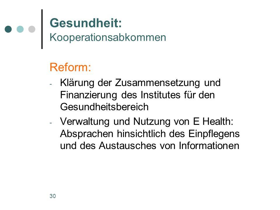 30 Gesundheit: Kooperationsabkommen Reform: - Klärung der Zusammensetzung und Finanzierung des Institutes für den Gesundheitsbereich - Verwaltung und Nutzung von E Health: Absprachen hinsichtlich des Einpflegens und des Austausches von Informationen