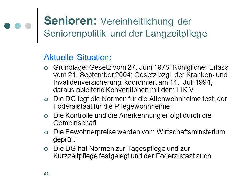 40 Senioren: Vereinheitlichung der Seniorenpolitik und der Langzeitpflege Aktuelle Situation: Grundlage: Gesetz vom 27. Juni 1978; Königlicher Erlass