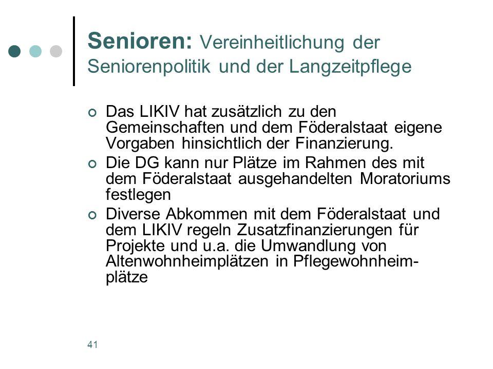 41 Senioren: Vereinheitlichung der Seniorenpolitik und der Langzeitpflege Das LIKIV hat zusätzlich zu den Gemeinschaften und dem Föderalstaat eigene Vorgaben hinsichtlich der Finanzierung.