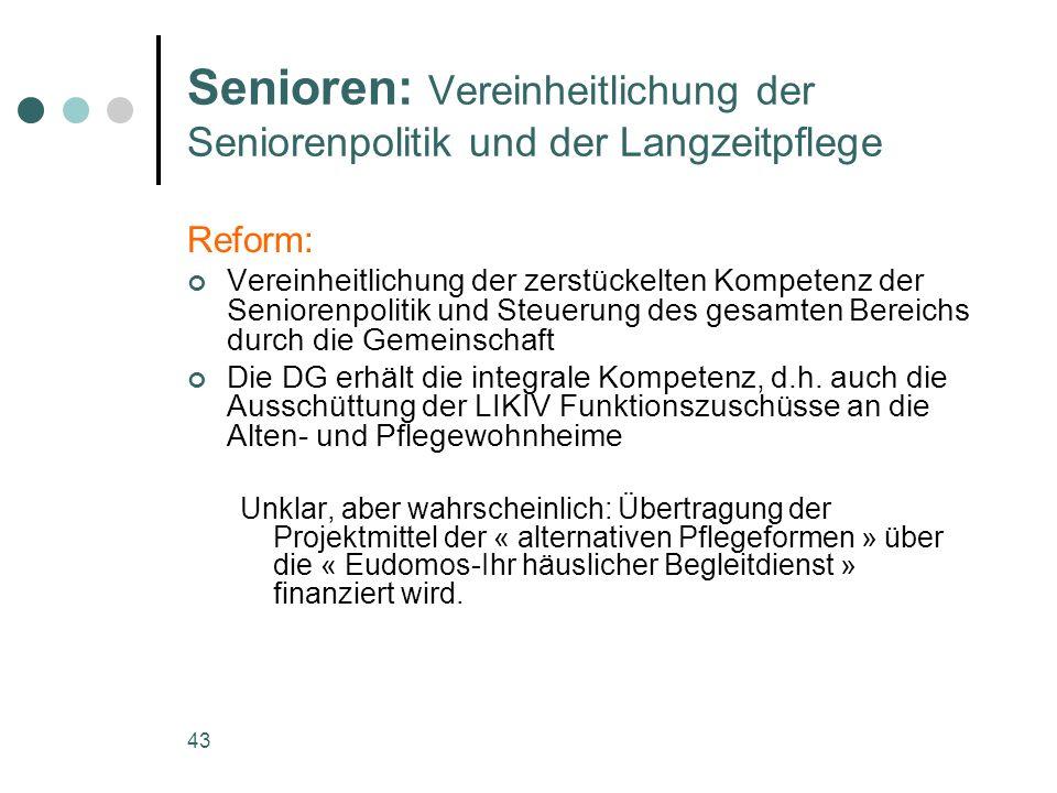 43 Senioren: Vereinheitlichung der Seniorenpolitik und der Langzeitpflege Reform: Vereinheitlichung der zerstückelten Kompetenz der Seniorenpolitik und Steuerung des gesamten Bereichs durch die Gemeinschaft Die DG erhält die integrale Kompetenz, d.h.