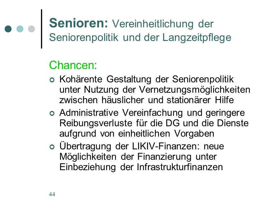 44 Senioren: Vereinheitlichung der Seniorenpolitik und der Langzeitpflege Chancen: Kohärente Gestaltung der Seniorenpolitik unter Nutzung der Vernetzu