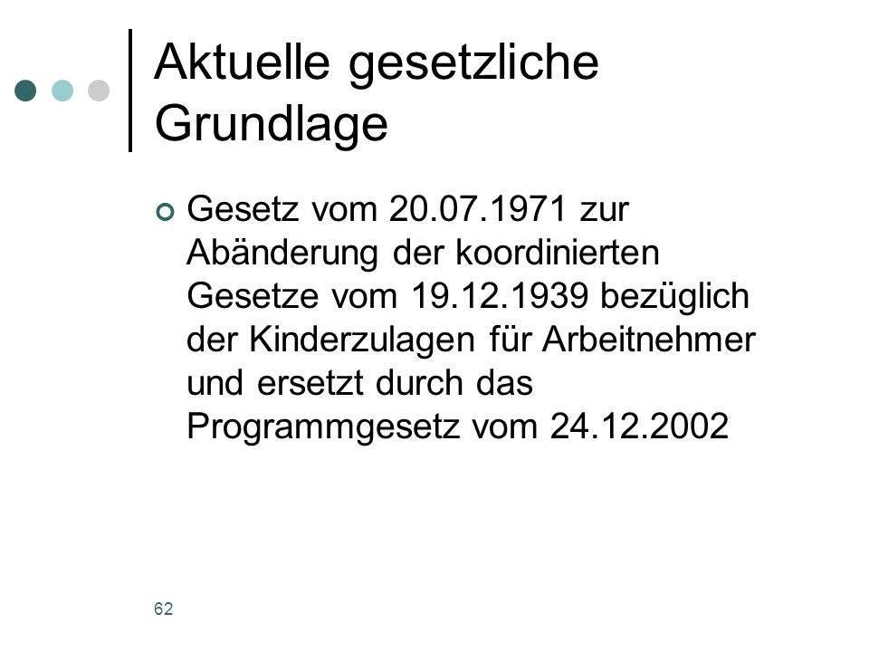 62 Aktuelle gesetzliche Grundlage Gesetz vom 20.07.1971 zur Abänderung der koordinierten Gesetze vom 19.12.1939 bezüglich der Kinderzulagen für Arbeitnehmer und ersetzt durch das Programmgesetz vom 24.12.2002