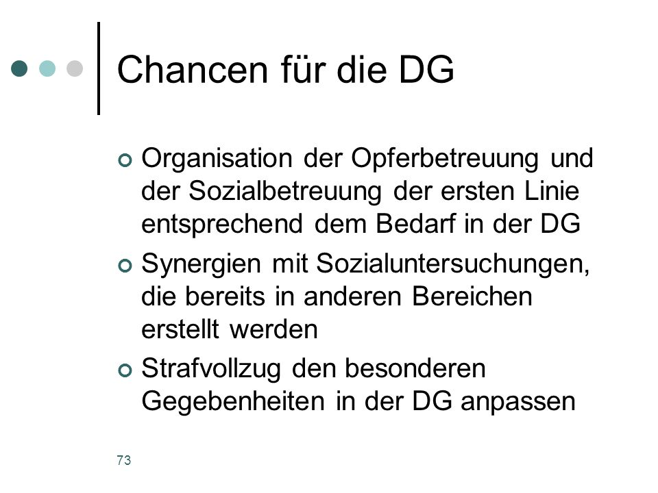 73 Chancen für die DG Organisation der Opferbetreuung und der Sozialbetreuung der ersten Linie entsprechend dem Bedarf in der DG Synergien mit Sozialuntersuchungen, die bereits in anderen Bereichen erstellt werden Strafvollzug den besonderen Gegebenheiten in der DG anpassen