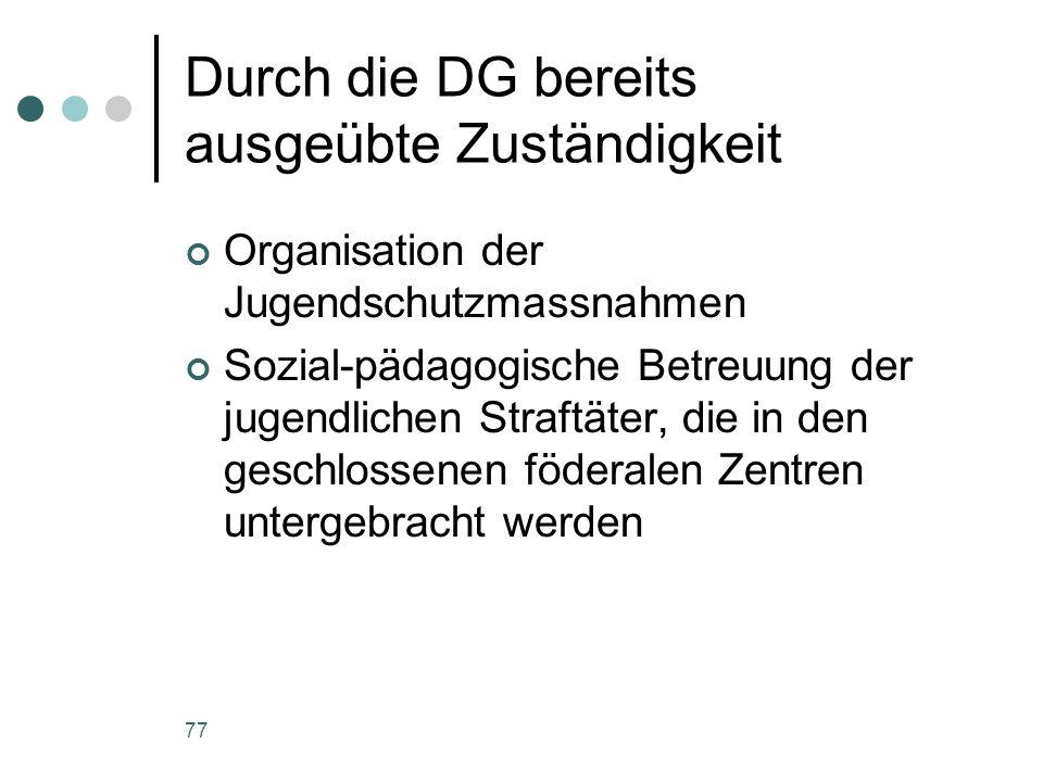 77 Durch die DG bereits ausgeübte Zuständigkeit Organisation der Jugendschutzmassnahmen Sozial-pädagogische Betreuung der jugendlichen Straftäter, die
