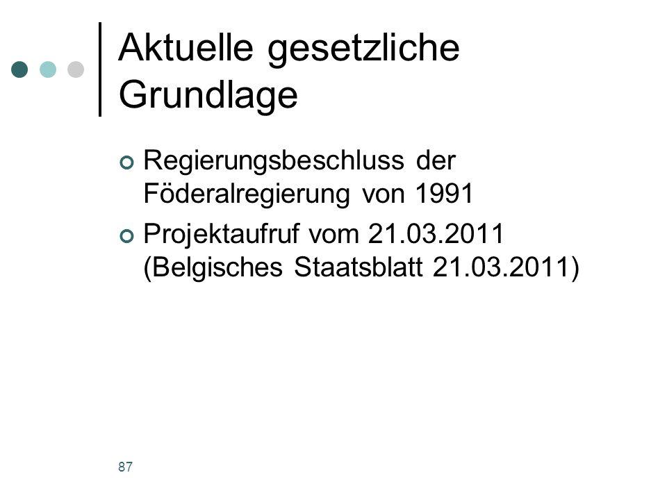 87 Aktuelle gesetzliche Grundlage Regierungsbeschluss der Föderalregierung von 1991 Projektaufruf vom 21.03.2011 (Belgisches Staatsblatt 21.03.2011)