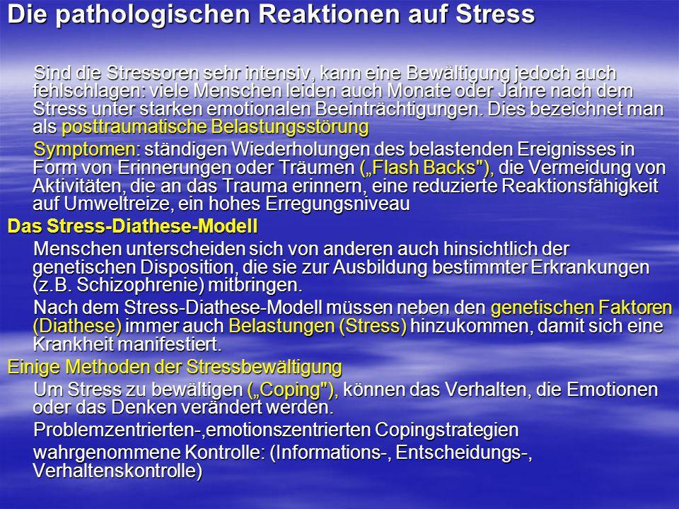Die pathologischen Reaktionen auf Stress Sind die Stressoren sehr intensiv, kann eine Bewältigung jedoch auch fehlschlagen: viele Menschen leiden auch