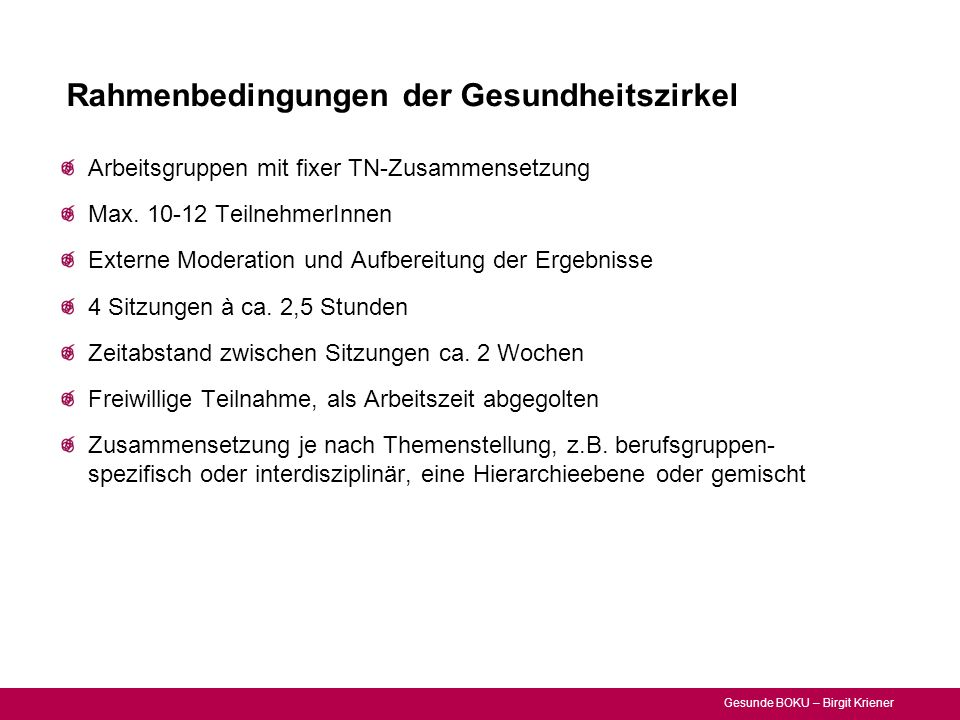 Gesunde BOKU – Birgit Kriener Rahmenbedingungen der Gesundheitszirkel Arbeitsgruppen mit fixer TN-Zusammensetzung Max. 10-12 TeilnehmerInnen Externe M
