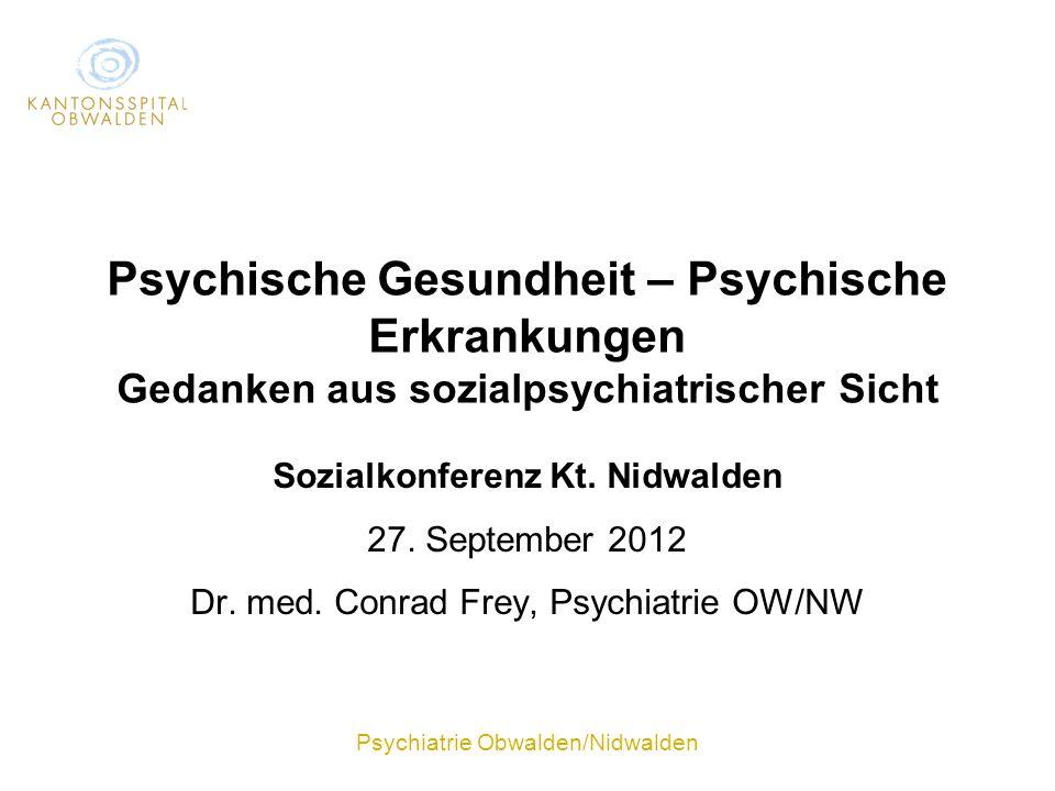 Psychiatrie Obwalden/Nidwalden Psychische Gesundheit – Psychische Erkrankungen Gedanken aus sozialpsychiatrischer Sicht Sozialkonferenz Kt. Nidwalden