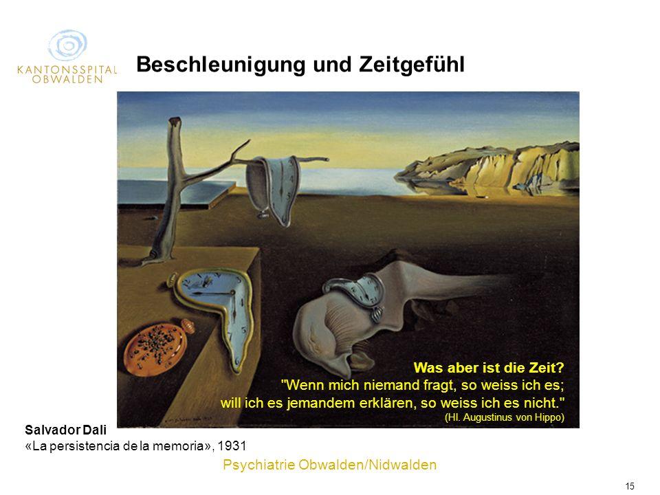 Psychiatrie Obwalden/Nidwalden 15 Salvador Dali «La persistencia de la memoria», 1931 Beschleunigung und Zeitgefühl Was aber ist die Zeit?