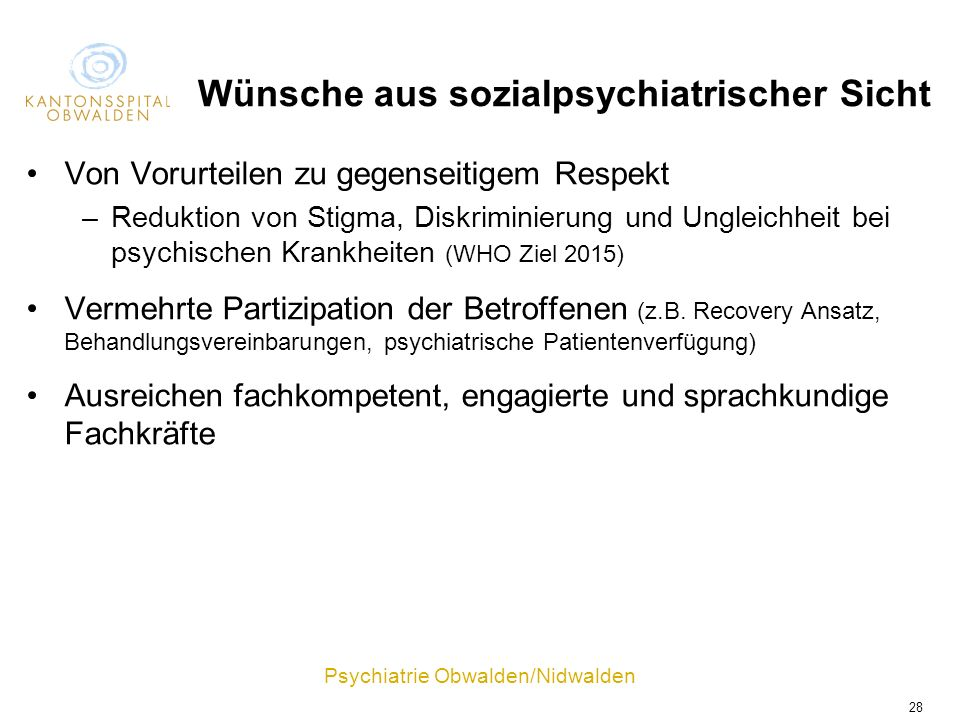 Psychiatrie Obwalden/Nidwalden 28 Wünsche aus sozialpsychiatrischer Sicht Von Vorurteilen zu gegenseitigem Respekt –Reduktion von Stigma, Diskriminier