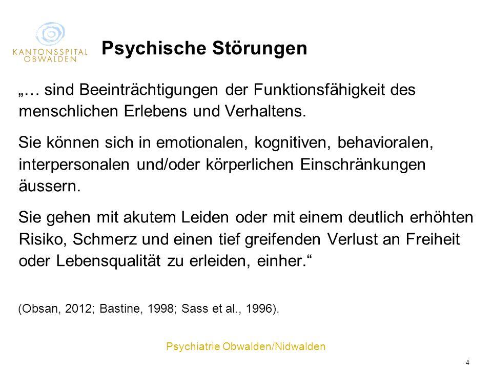 Psychiatrie Obwalden/Nidwalden 4 Psychische Störungen … sind Beeinträchtigungen der Funktionsfähigkeit des menschlichen Erlebens und Verhaltens. Sie k