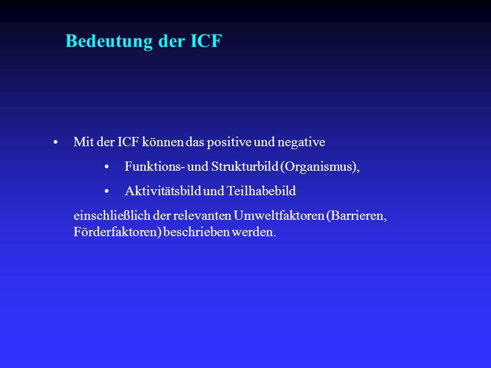 Bedeutung der ICF Mit der ICF können das positive und negative Funktions- und Strukturbild (Organismus), Aktivitätsbild und Teilhabebild einschließlic