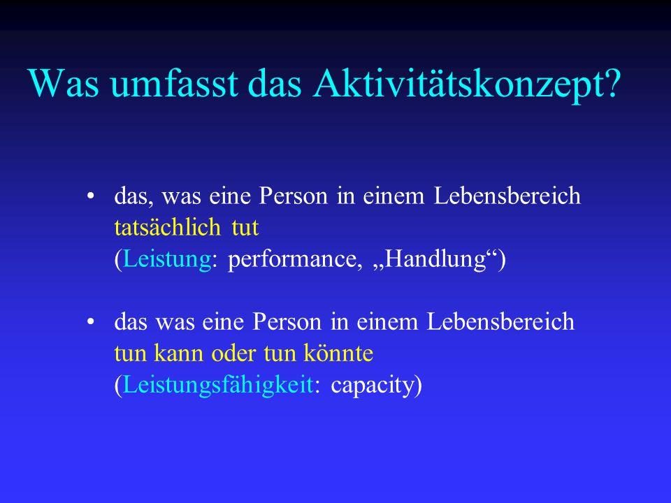 Was umfasst das Aktivitätskonzept? das, was eine Person in einem Lebensbereich tatsächlich tut (Leistung: performance, Handlung) das was eine Person i