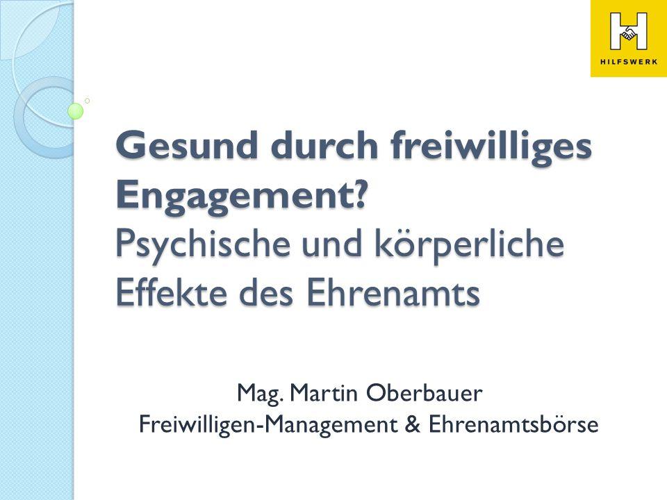 Gesund durch freiwilliges Engagement? Psychische und körperliche Effekte des Ehrenamts Mag. Martin Oberbauer Freiwilligen-Management & Ehrenamtsbörse