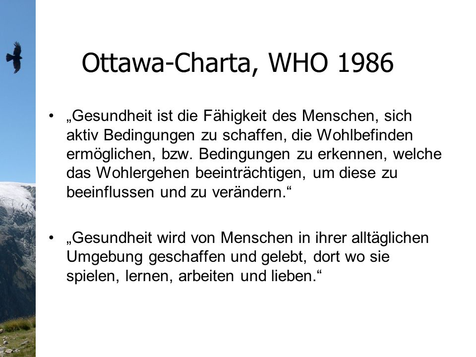 Ottawa-Charta, WHO 1986 Gesundheit ist die Fähigkeit des Menschen, sich aktiv Bedingungen zu schaffen, die Wohlbefinden ermöglichen, bzw.