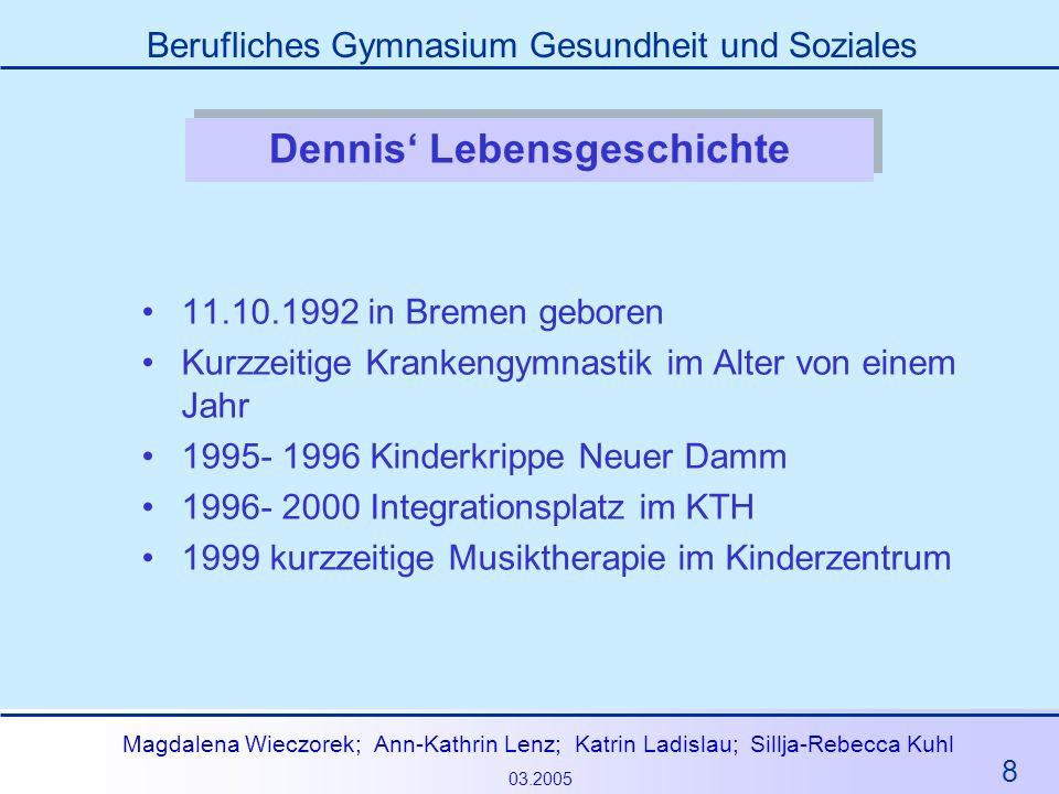 8 Magdalena Wieczorek; Ann-Kathrin Lenz; Katrin Ladislau; Sillja-Rebecca Kuhl 03.2005 Berufliches Gymnasium Gesundheit und Soziales Dennis Lebensgesch